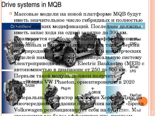 Массовые модели на новой платформе MQB будут иметь значительное число гибридных и полностью электрических модификаций. Последние должны иметь запас хода на одной зарядке до 300 км. Планируется еще более повысить эффективность дизельных и бензиновых …