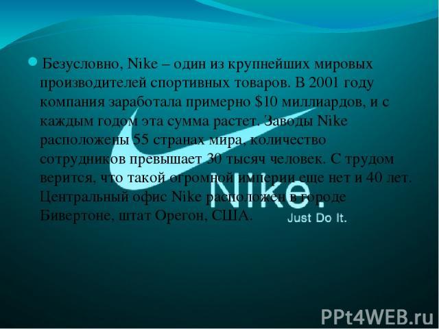 Безусловно,Nike – один из крупнейших мировых производителей спортивных товаров.В 2001 году компания заработала примерно $10 миллиардов, и с каждым годом эта сумма растет. Заводы Nike расположены 55 странах мира, количество сотрудников превышает 30…