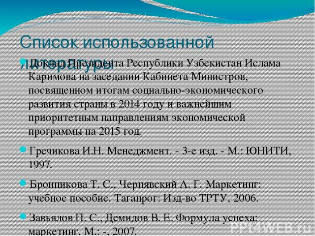 Список использованной литературы Доклад Президента Республики Узбекистан Ислама Каримова на заседании Кабинета Министров, посвященном итогам социально-экономического развития страны в 2014 году и важнейшим приоритетным направлениям экономической про…