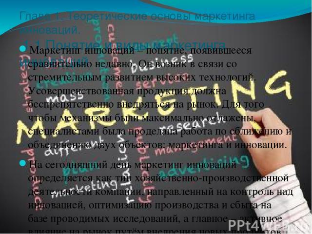 Глава 1. Теоретические основы маркетинга инноваций. 1.1 Понятие и виды маркетинга инноваций. Маркетинг инноваций – понятие, появившееся сравнительно недавно. Он возник в связи со стремительным развитием высоких технологий. Усовершенствованная продук…