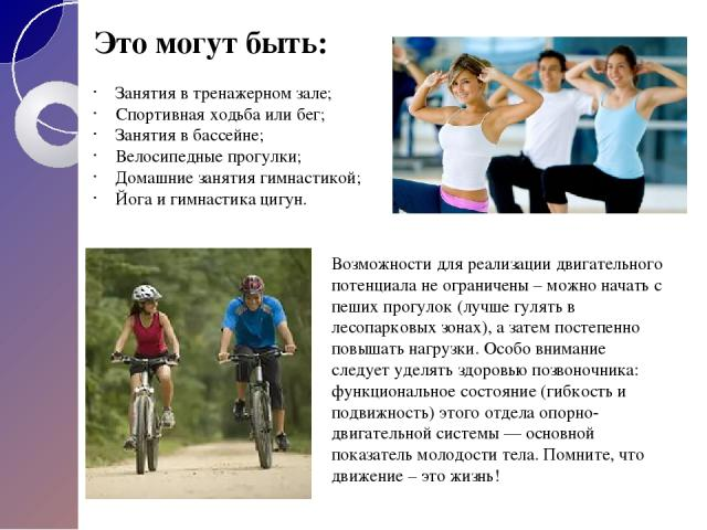 Это могут быть: Занятия в тренажерном зале; Спортивная ходьба или бег; Занятия в бассейне; Велосипедные прогулки; Домашние занятия гимнастикой; Йога и гимнастика цигун. Возможности для реализации двигательного потенциала не ограничены – можно начать…