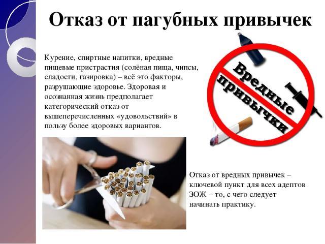 Отказ от пагубных привычек Курение, спиртные напитки, вредные пищевые пристрастия (солёная пища, чипсы, сладости, газировка) – всё это факторы, разрушающие здоровье. Здоровая и осознанная жизнь предполагает категорический отказ от вышеперечисленных …