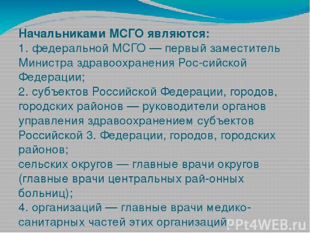 Начальниками МСГО являются: 1. федеральной МСГО — первый заместитель Министра здравоохранения Рос сийской Федерации; 2. субъектов Российской Федерации, городов, городских районов — руководители органов управления здравоохранением субъектов Российско…