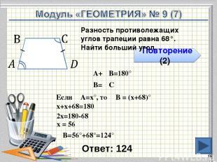Ответ: 124 * Повторение (2) Разность противолежащих углов трапеции равна 68°. На