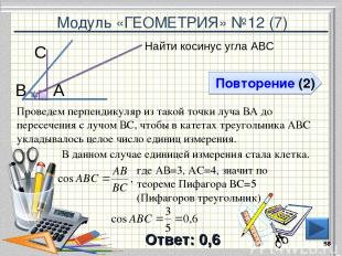 Модуль «ГЕОМЕТРИЯ» №12 (7) Повторение (2) Ответ: 0,6 Найти косинус угла АВС * В