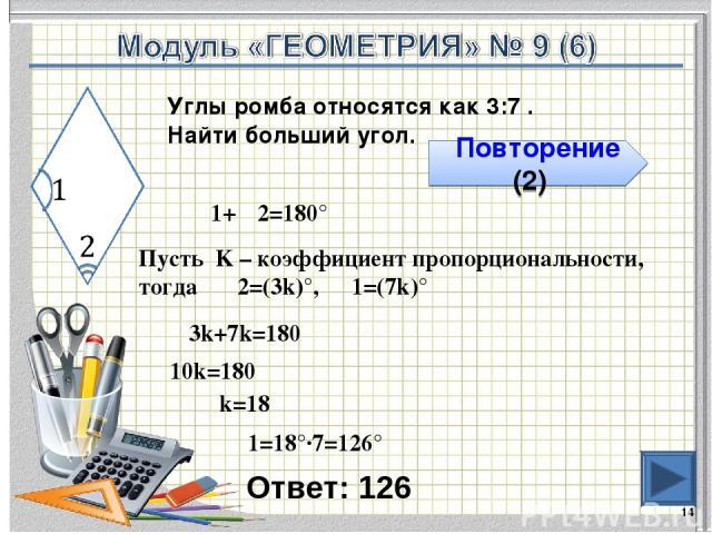 Ответ: 126 * Повторение (2) Углы ромба относятся как 3:7 . Найти больший угол. ∠1+∠2=180° Пусть K – коэффициент пропорциональности, тогда ∠2=(3k)°, ∠1=(7k)° 3k+7k=180 10k=180 k=18 ∠1=18°∙7=126°