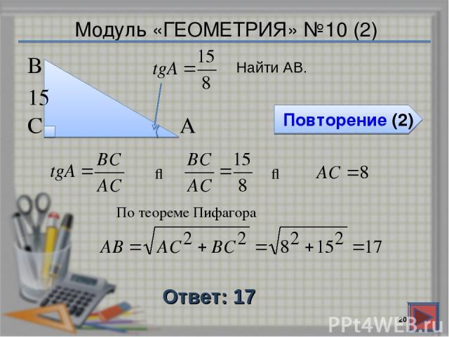 Модуль «ГЕОМЕТРИЯ» №10 (2) Повторение (2) Ответ: 17 * Найти АВ. В С А 15 ⇒ ⇒ По теореме Пифагора