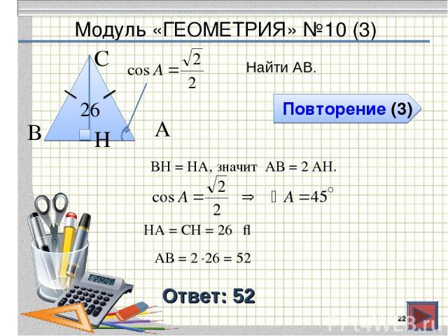Модуль «ГЕОМЕТРИЯ» №10 (3) Повторение (3) Ответ: 52 Найти АВ. * В С А 26 BH = HA, значит АВ = 2 AH. H ⇒ HA = СH = 26 АВ = 2 ∙26 = 52