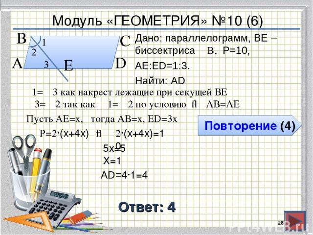 Модуль «ГЕОМЕТРИЯ» №10 (6) Повторение (4) Ответ: 4 Дано: параллелограмм, BE – биссектриса ∠B, P=10, АЕ:ЕD=1:3. Найти: AD * В А D С Е 1 2 3 ∠1=∠3 как накрест лежащие при секущей ВЕ ∠3=∠2 так как ∠1=∠2 по условию ⇒ АВ=АЕ Пусть АЕ=х, тогда АВ=х, ЕD=3х …