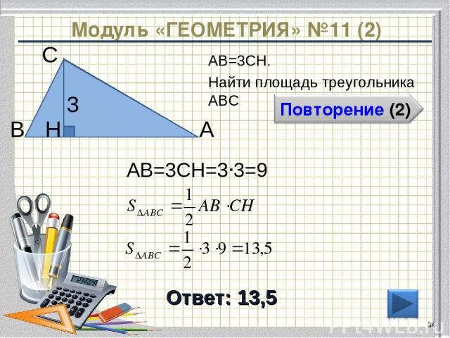 Модуль «ГЕОМЕТРИЯ» №11 (2) Ответ: 13,5 АВ=3CH. Найти площадь треугольника АВС * В С А 3 H АВ=3CH=3∙3=9