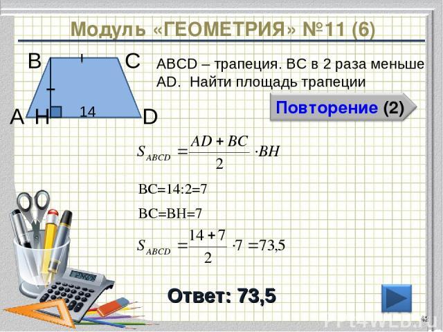 Модуль «ГЕОМЕТРИЯ» №11 (6) Ответ: 73,5 ABCD – трапеция. ВС в 2 раза меньше AD. Найти площадь трапеции * В А D С 14 H ВС=14:2=7 BC=BH=7