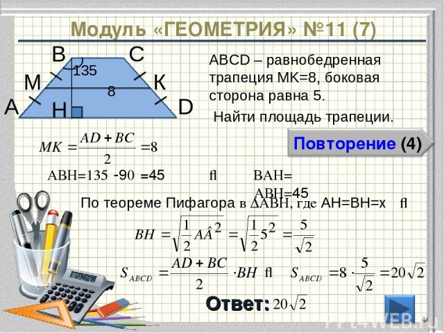 Модуль «ГЕОМЕТРИЯ» №11 (7) Ответ: ABCD – равнобедренная трапеция MK=8, боковая сторона равна 5. Найти площадь трапеции. * В А D С 8 135⁰ H К М ⇒ По теореме Пифагора в ∆АВH, где AH=BH=х ∠АВH=135⁰-90⁰=45⁰ ⇒ ∠ВАH= ∠АВH=45⁰ ⇒