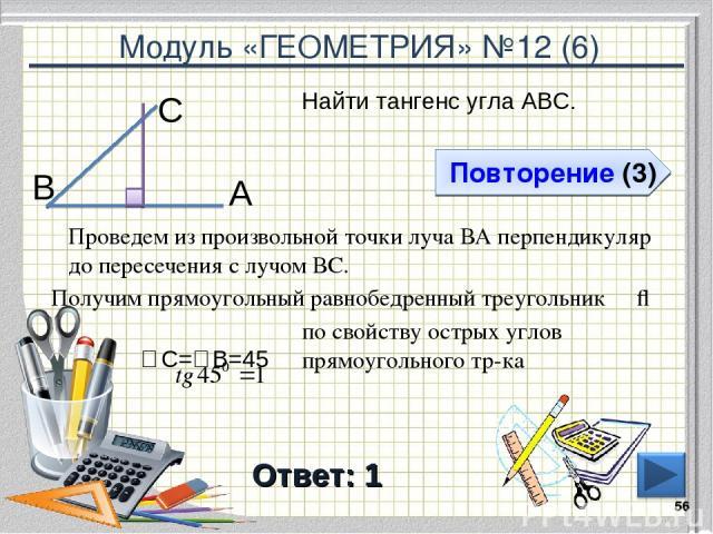 Модуль «ГЕОМЕТРИЯ» №12 (6) Повторение (3) Ответ: 1 * Повторение (3) Найти тангенс угла АВС. В С А Проведем из произвольной точки луча ВА перпендикуляр до пересечения с лучом ВС. Получим прямоугольный равнобедренный треугольник ⇒ ∠С=∠В=45⁰ по свойств…