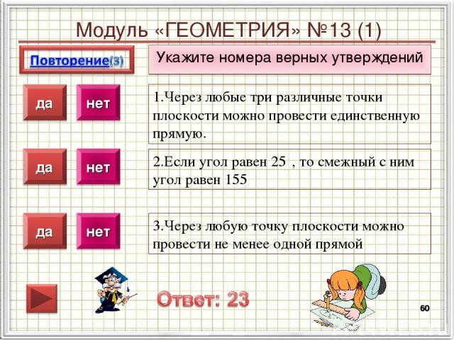 Модуль «ГЕОМЕТРИЯ» №13 (1) Укажите номера верных утверждений * 1.Через любые три различные точки плоскости можно провести единственную прямую. 2.Если угол равен 25⁰, то смежный с ним угол равен 155⁰ 3.Через любую точку плоскости можно провести не ме…