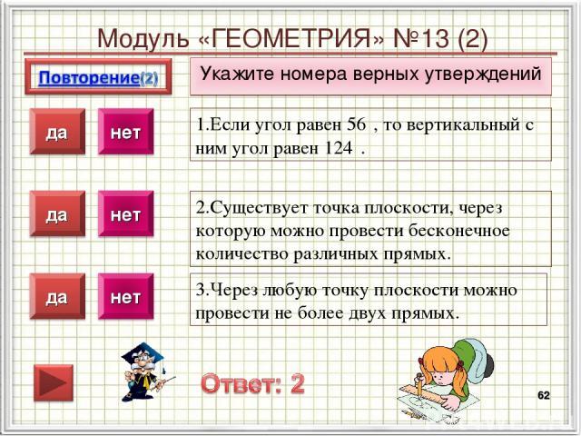 Модуль «ГЕОМЕТРИЯ» №13 (2) Укажите номера верных утверждений * 1.Если угол равен 56⁰, то вертикальный с ним угол равен 124⁰. 2.Существует точка плоскости, через которую можно провести бесконечное количество различных прямых. 3.Через любую точку плос…