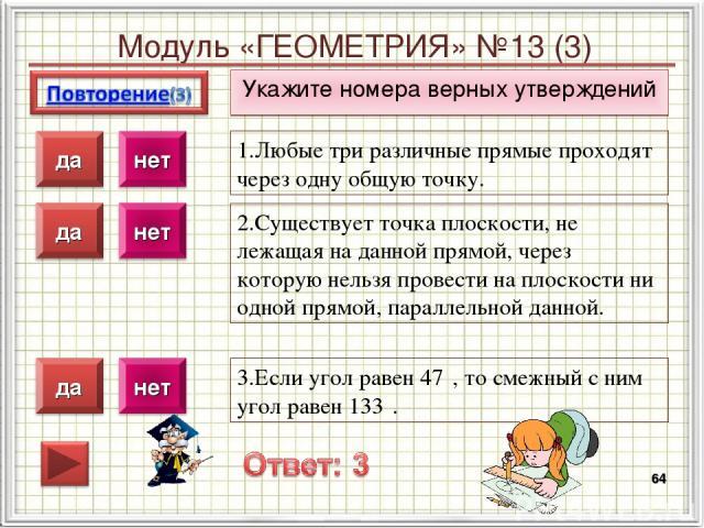 Модуль «ГЕОМЕТРИЯ» №13 (3) Укажите номера верных утверждений * 1.Любые три различные прямые проходят через одну общую точку. 2.Существует точка плоскости, не лежащая на данной прямой, через которую нельзя провести на плоскости ни одной прямой, парал…
