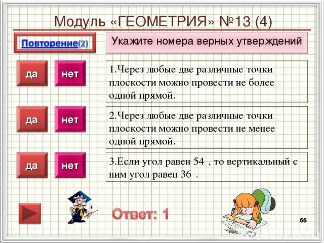 Модуль «ГЕОМЕТРИЯ» №13 (4) Укажите номера верных утверждений * 1.Через любые две различные точки плоскости можно провести не более одной прямой. 2.Через любые две различные точки плоскости можно провести не менее одной прямой. 3.Если угол равен 54⁰,…