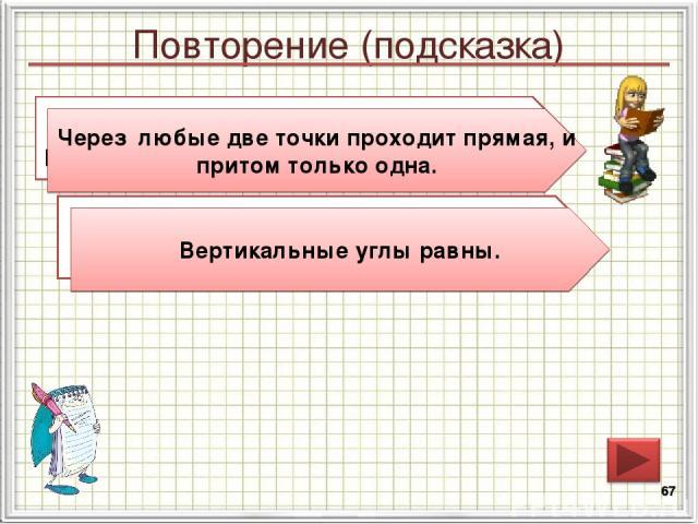 Повторение (подсказка) * Сформулируйте аксиому о взаимном расположении прямой и точек на плоскости. Сформулируйте свойство вертикальных углов Вертикальные углы равны. Через любые две точки проходит прямая, и притом только одна.