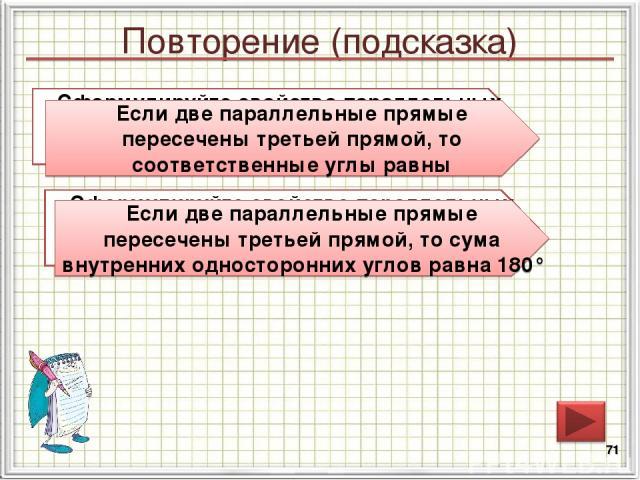 Повторение (подсказка) * Сформулируйте свойство параллельных прямых относительно соответственных углов Если две параллельные прямые пересечены третьей прямой, то соответственные углы равны Сформулируйте свойство параллельных прямых относительно внут…