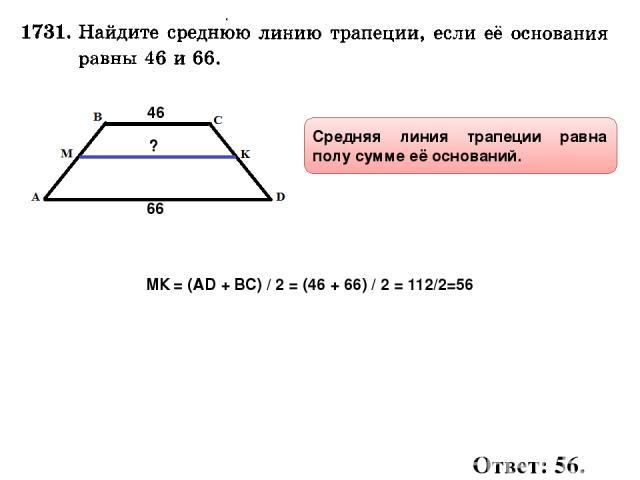 46 66 ? Средняя линия трапеции равна полу сумме её оснований. МК = (AD + ВС) / 2 = (46 + 66) / 2 = 112/2=56 Ответ: 56.