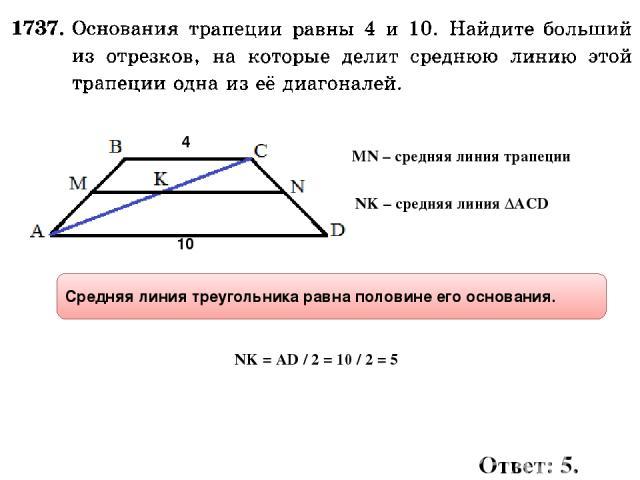 4 10 NK – средняя линия ∆ACD NK = AD / 2 = 10 / 2 = 5 Средняя линия треугольника равна половине его основания. Ответ: 5. MN – средняя линия трапеции