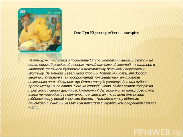 Оле Лун Кіркеґор «Отто – носоріг» «Грум-хрум!» – тільки й промовляв Отто, ковтаючи книги… Отто – це велетенський розкішний носоріг, такий самісінький жовтий, як шпалери в квартирі цегляного будиночка в невеличкому данському портовому містечку, де ме…