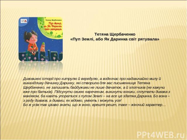 Тетяна Щербаченко «Пуп Землі, або Як Даринка світ рятувала» Дивовижні історії про хитрулю й вередулю, а водночас про надзвичайно милу й винахідливу дівчинку Даринку, які створила для вас письменниця Тетяна Щербаченко, не залишать байдужими не лише д…