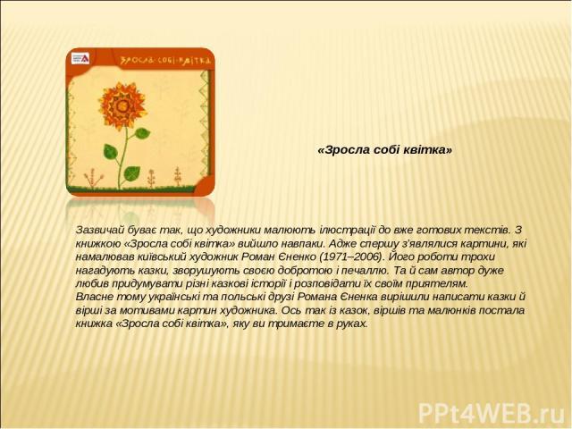 «Зросла собі квітка» Зазвичай буває так, що художники малюють ілюстрації до вже готових текстів. З книжкою «Зросла собі квітка» вийшло навпаки. Адже спершу з'являлися картини, які намалював київський художник Роман Єненко (1971–2006). Його роботи тр…
