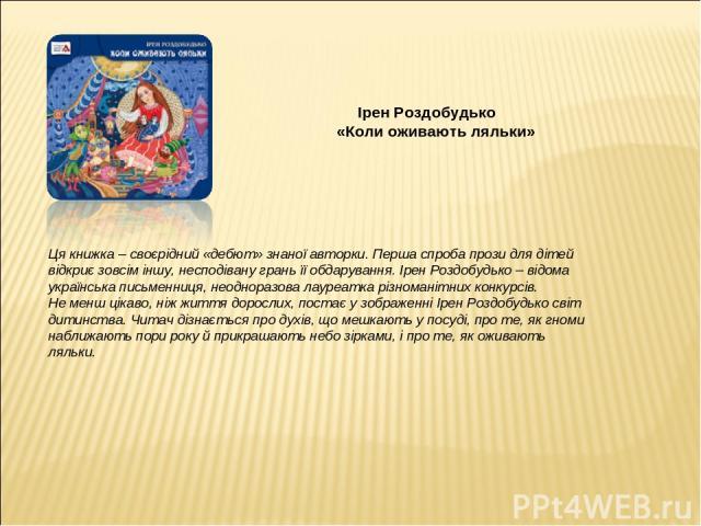 Ірен Роздобудько «Коли оживають ляльки» Ця книжка – своєрідний «дебют» знаної авторки. Перша спроба прози для дітей відкриє зовсім іншу, несподівану грань її обдарування. Ірен Роздобудько – відома українська письменниця, неодноразова лауреатка різно…