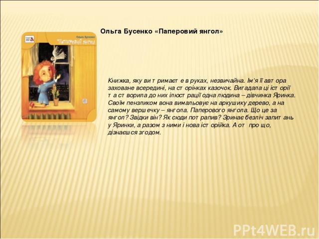 Ольга Бусенко «Паперовий янгол» Книжка, яку ви тримаєте в руках, незвичайна. Ім'я її автора заховане всередині, на сторінках казочок. Вигадала ці історії та створила до них ілюстрації одна людина – дівчинка Яринка. Своїм пензликом вона вимальовує на…