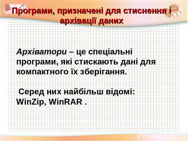 Програми, призначені для стиснення і архівації даних Архіватори – це спеціальні програми, які стискають дані для компактного їх зберігання. Серед них найбільш відомі: WinZip, WinRAR .