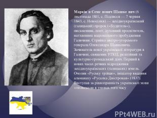 Маркія н Семе нович Шашке вич (6 листопада 1811, с. Підлисся — 7 червня 1843, с.