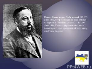 Павло Плато нович Чуби нський (15 (27) січня 1839, хутір Чубинський, нині в межа