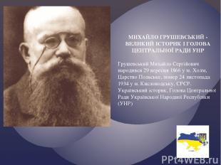 МИХАЙЛО ГРУШЕВСЬКИЙ - ВЕЛИКИЙ ІСТОРИК І ГОЛОВА ЦЕНТРАЛЬНОЇ РАДИ УНР Грушевський