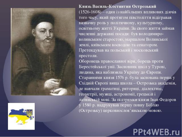 Князь Василь-Костянтин Острозький (1526-1608) – один із найбільших впливових діячів того часу, який протягом півстоліття відігравав визначну роль у політичному, культурному, освітньому житті України. За свого життя займав численні державні посади: б…