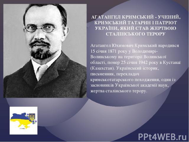 АГАТАНГЕЛ КРИМСЬКИЙ - УЧЕНИЙ, КРИМСЬКИЙ ТАТАРИН І ПАТРІОТ УКРАЇНИ, ЯКИЙ СТАВ ЖЕРТВОЮ СТАЛІНСЬКОГО ТЕРОРУ Агатангел Юхимович Кримський народився 15 січня 1871 року у Володимирі-Волинському на території Волинської області, помер 25 січня 1942 року в К…