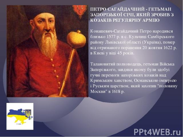 ПЕТРО САГАЙДАЧНИЙ - ГЕТЬМАН ЗАПОРІЗЬКОЇ СІЧІ, ЯКИЙ ЗРОБИВ З КОЗАКІВ РЕГУЛЯРНУ АРМІЮ Конашевич-Сагайдачний Петро народився близько 1577 р. в с. Кульчиці Самбірського району Львівської області (Україна), помер від отриманого поранення 20 жовтня 1622 р…