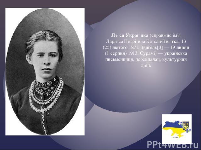 Ле ся Украї нка (справжнє ім'я Лари са Петрі вна Ко сач-Кві тка; 13 (25) лютого 1871, Звягель[3] — 19 липня (1 серпня) 1913, Сурамі) — українська письменниця, перекладач, культурний діяч.