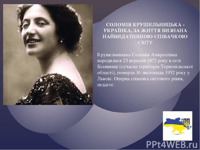 СОЛОМІЯ КРУШЕЛЬНИЦЬКА - УКРАЇНКА, ЗА ЖИТТЯ ВИЗНАНА НАЙВИДАТНІШОЮ СПІВАЧКОЮ СВІТУ Крушельницька Соломія Амвросіївна народилася 23 вересня 1872 року в селі Білявинці (сучасна територія Тернопільської області), померла 16 листопада 1952 року у Львові. …