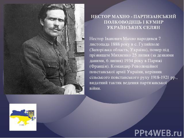 НЕСТОР МАХНО - ПАРТИЗАНСЬКИЙ ПОЛКОВОДЕЦЬ І КУМИР УКРАЇНСЬКИХ СЕЛЯН Нестор Іванович Махно народився 7 листопада 1888 року в с. Гуляйполе (Запорізька область, Україна), помер під прізвищем Михненко 25 липня (за деякими даними, 6 липня) 1934 року в Пар…