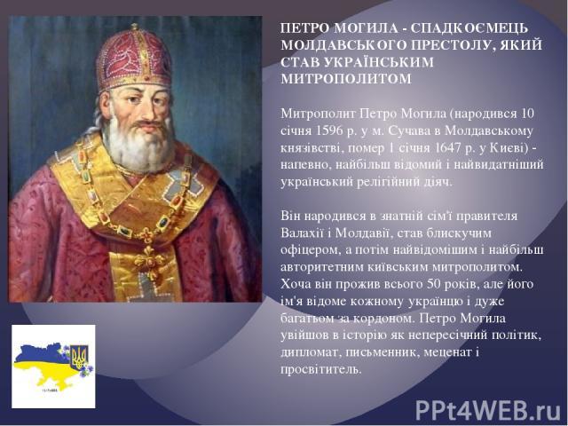 ПЕТРО МОГИЛА - СПАДКОЄМЕЦЬ МОЛДАВСЬКОГО ПРЕСТОЛУ, ЯКИЙ СТАВ УКРАЇНСЬКИМ МИТРОПОЛИТОМ Митрополит Петро Могила (народився 10 січня 1596 р. у м. Сучава в Молдавському князівстві, помер 1 січня 1647 р. у Києві) - напевно, найбільш відомий і найвидатніши…