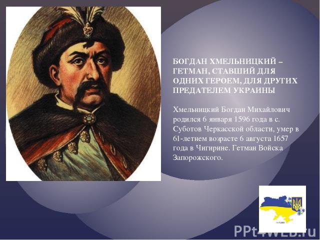 БОГДАН ХМЕЛЬНИЦКИЙ – ГЕТМАН, СТАВШИЙ ДЛЯ ОДНИХ ГЕРОЕМ, ДЛЯ ДРУГИХ ПРЕДАТЕЛЕМ УКРАИНЫ Хмельницкий Богдан Михайлович родился 6 января 1596 года в с. Суботов Черкасской области, умер в 61-летнем возрасте 6 августа 1657 года в Чигирине. Гетман Войска За…