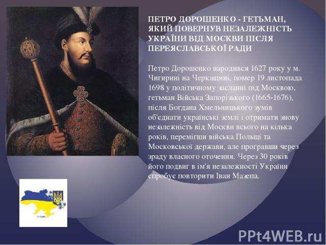 ПЕТРО ДОРОШЕНКО - ГЕТЬМАН, ЯКИЙ ПОВЕРНУВ НЕЗАЛЕЖНІСТЬ УКРАЇНИ ВІД МОСКВИ ПІСЛЯ ПЕРЕЯСЛАВСЬКОЇ РАДИ Петро Дорошенко народився 1627 року у м. Чигирині на Черкащині, помер 19 листопада 1698 у політичному засланні під Москвою, гетьман Війська Запорізько…
