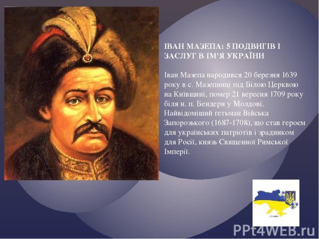 ІВАН МАЗЕПА: 5 ПОДВИГІВ І ЗАСЛУГ В ІМ'Я УКРАЇНИ Іван Мазепа народився 20 березня 1639 року в с. Мазепинці під Білою Церквою на Київщині, помер 21 вересня 1709 року біля н. п. Бендери у Молдові. Найвідоміший гетьман Війська Запорозького (1687-1708), …