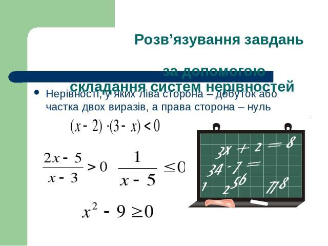 Розв'язування завдань за допомогою складання систем нерівностей Нерівності, у яких ліва сторона – добуток або частка двох виразів, а права сторона – нуль