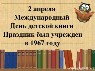 2 апреля Международный День детской книги Праздник был учрежден в 1967 году Подз