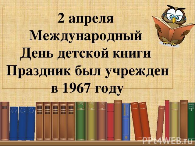 2 апреля Международный День детской книги Праздник был учрежден в 1967 году Подзаголовок слайда