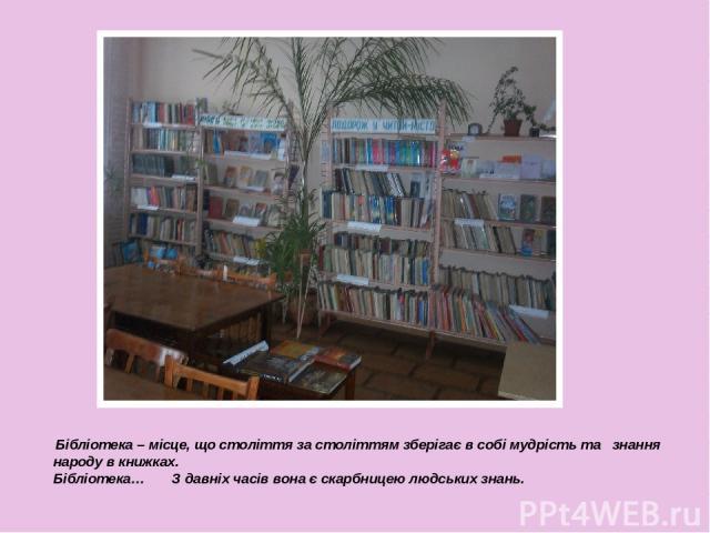 Бібліотека – місце, що століття за століттям зберігає в собі мудрість та знання народу в книжках. Бібліотека… З давніх часів вона є скарбницею людських знань.