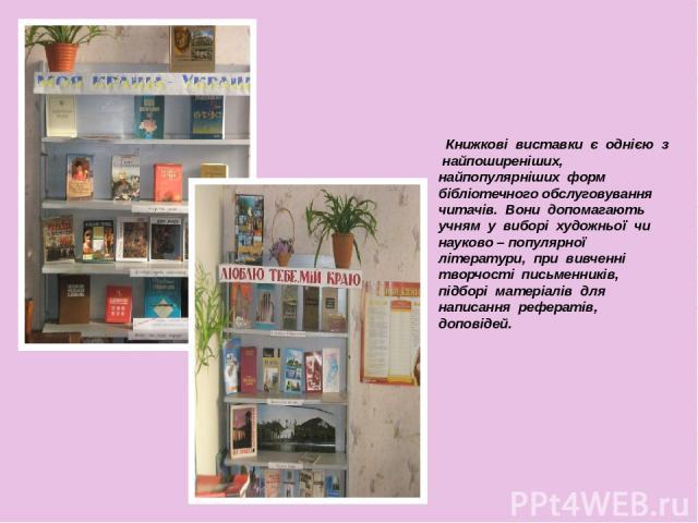 Книжкові виставки є однією з найпоширеніших, найпопулярніших форм бібліотечного обслуговування читачів. Вони допомагають учням у виборі художньої чи науково – популярної літератури, при вивченні творчості письменників, підборі матеріалів для написан…