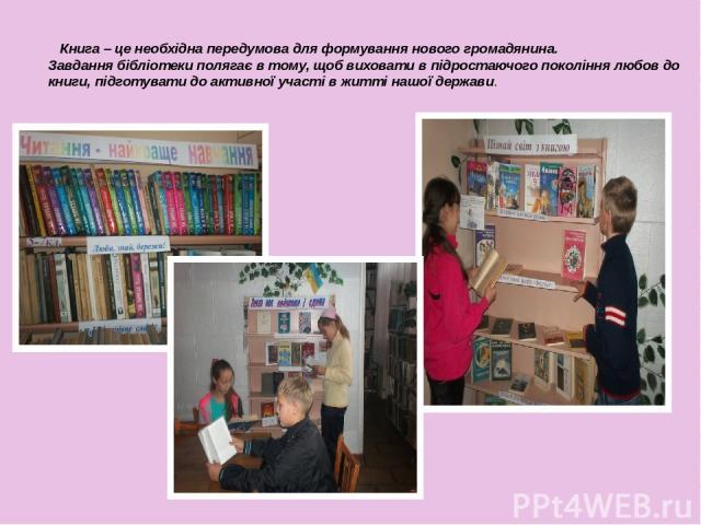 Книга – це необхідна передумова для формування нового громадянина. Завдання бібліотеки полягає в тому, щоб виховати в підростаючого покоління любов до книги, підготувати до активної участі в житті нашої держави.
